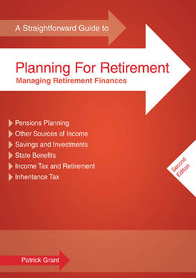 A Straightforward Guide to Planning for Retirement Managing Retirement Finances by Patrick Grant
