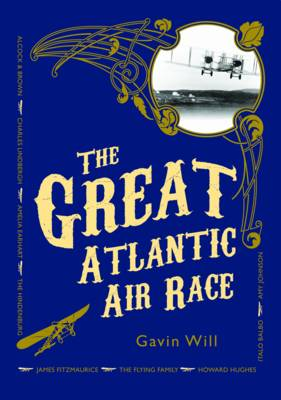 The Great Atlantic Air Race The Magical Early Days of Flight by Gavin Will