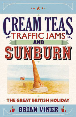 Cream Teas, Traffic Jams and Sunburn The Great British Holiday by Brian Viner