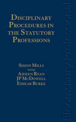 Disciplinary Procedures in the Statutory Professions by Simon Mills, Eimear Burke, J. P. McDowell, Aideen Ryan
