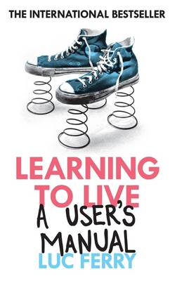 Learning to Live A User's Manual by Luc Ferry