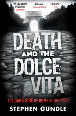 Death and the Dolce Vita The Dark Side of Rome in the 1950s by Stephen Gundle