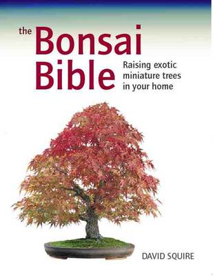 The Bonsai Bible Raising Exotic Miniature Trees in Your Home by David Squire