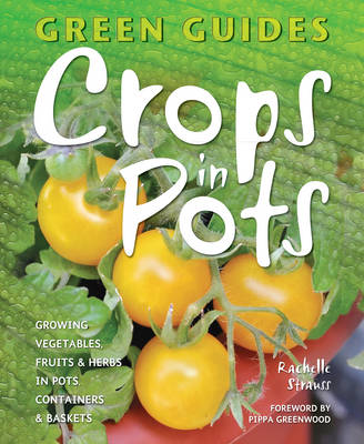 Crops in Pots Growing Vegetables, Fruits & Herbs in Pots, Containers & Baskets by Rachelle Strauss, Pippa Greenwood