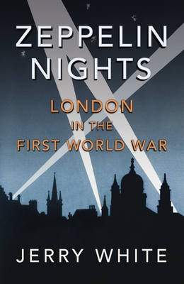 Zeppelin Nights London in the First World War by Jerry White