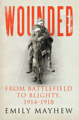Wounded From Battlefield to Blighty, 1914-1918 by Emily Mayhew