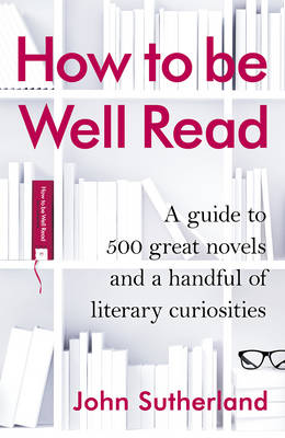 How to be Well Read A Guide to 567 Essential Novels by John Sutherland