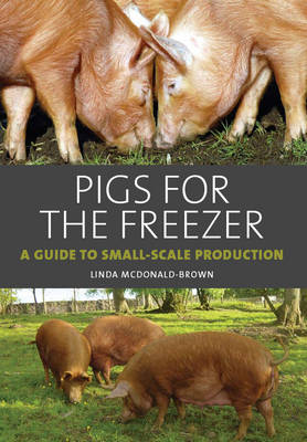 Pigs for the Freezer A Guide to Small-Scale Production by Linda McDonald-Brown