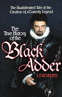 True History of the Blackadder The Unadulterated History of the Creation of a Comedy Legend by J. F. Roberts