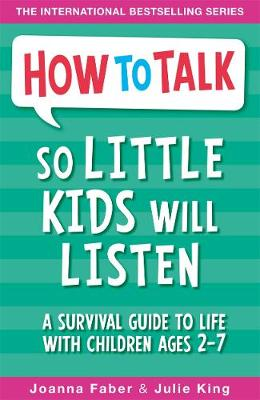 How to Talk So Little Kids Will Listen A Survival Guide to Life with Children Ages 2-7 by Joanna Faber, Julie King