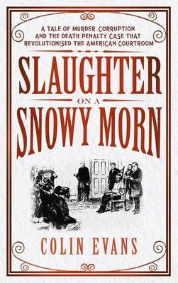 Slaughter on a Snowy Morn: The Death Penalty Case That Revolutionised Forensic Science by Colin Evans
