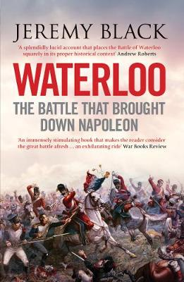 Waterloo The Battle That Brought Down Napoleon by Professor Jeremy Black