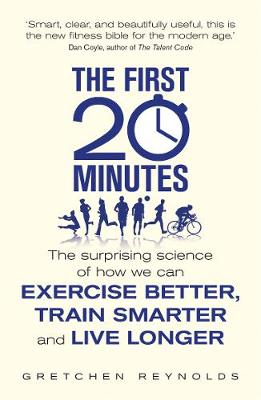 The First 20 Minutes The Surprising Science of How We Can Exercise Better, Train Smarter and Live Longer by Gretchen Reynolds