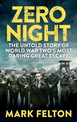 Zero Night The Untold Story of the Second World War's Most Daring Great Escape by Mark Felton