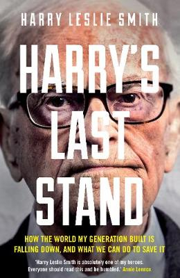 Harry's Last Stand How the World My Generation Built is Falling Down, and What We Can Do to Save it by Harry Leslie Smith
