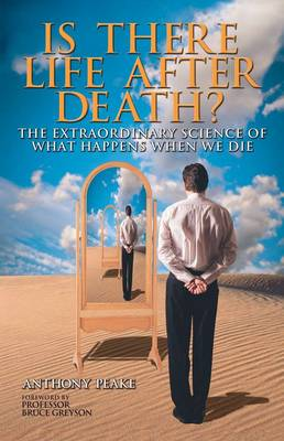 Is There Life After Death? Why Science is Taking the Idea of an Afterlife Seriously by Anthony Peake