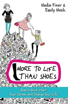 More to Life Than Shoes : How to Kick-start Your Career and Change Your Life by Nadia Finer, Emily Nash