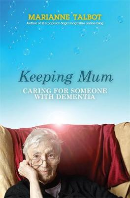 Keeping Mum : Caring for Someone with Dementia by Marianne Talbot