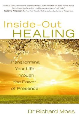 Inside-out Healing Transforming Your Life Through the Power of Presence by Richard Moss