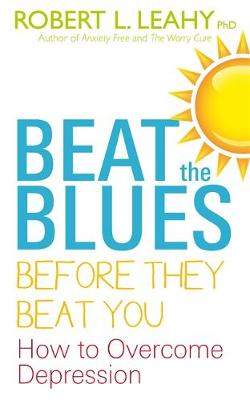 Beat the Blues Before They Beat You How to Overcome Depression by Robert L. Leahy