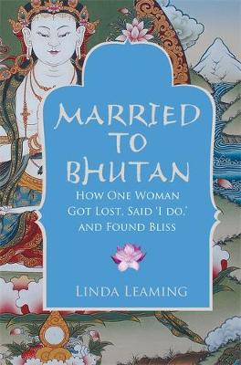 Married to Bhutan : How One Woman Got Lost, Said I Do, and Found Bliss by Linda Leaming