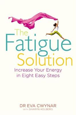The Fatigue Solution : Increase Your Energy in Eight Easy Steps by Eva Cwynar, Sharyn Kolberg