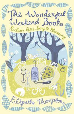 The Wonderful Weekend Book Reclaiming Life's Simple Pleasures by Elspeth Thompson