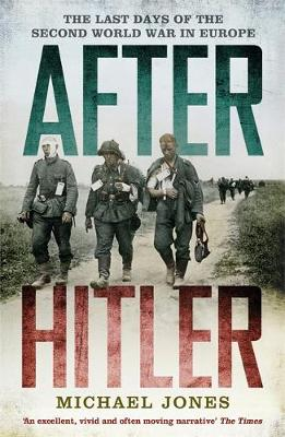 After Hitler The Last Days of the Second World War in Europe by Michael Jones