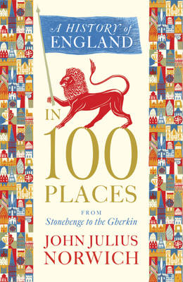 A History of England in 100 Places From Stonehenge to the Gherkin by John Julius Norwich