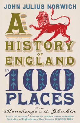 A History of England in 100 Places : From Stonehenge to the Gherkin by John Julius Norwich