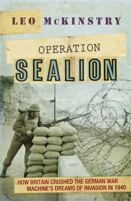 Operation Sealion How Britain Crushed the German War Machine's Dreams of Invasion in 1940 by Leo McKinstry