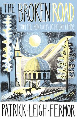 The Broken Road From the Iron Gates to Mount Athos by Patrick Leigh Fermor