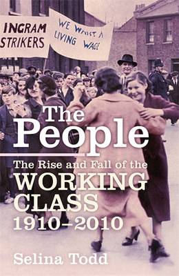 The People The Rise and Fall of the Working Class, 1910-2010 by Selina Todd