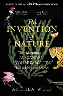 The Invention of Nature The Adventures of Alexander Von Humboldt, the Lost Hero of Science by Andrea Wulf