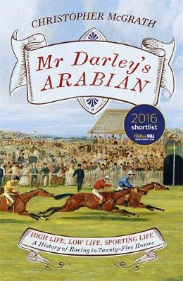 Mr Darley's Arabian High Life, Low Life, Sporting Life: A History of Racing in 25 Horses by Chris McGrath