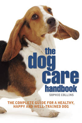 The Dog Care Handbook The Complete Guide for a Healthy, Happy and Well-trained Dog by Sophie Collins