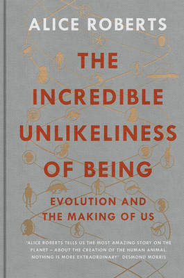 The Incredible Unlikeliness of Being Evolution and the Making of Us by Dr. Alice Roberts