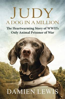 Judy: A Dog in a Million The Heartwarming Story of WWII's Only Animal Prisoner of War by Damien Lewis