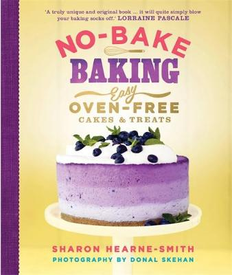 No-Bake Baking Easy, Oven-Free Cakes and Treats by Sharon Hearne-Smith, Donal Skehan