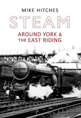 Steam Around York & the East Riding by Mike Hitches