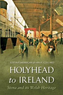 Holyhead to Ireland Stena and Its Welsh Heritage by Justin Merrigan, Ian Collard