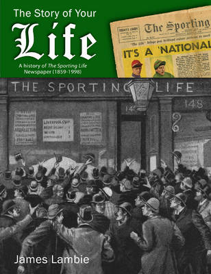 The Story of Your Life A History of The Sporting Life Newspaper (1859-1998) by James Lambie
