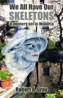 We All Have Our Skeletons A mystery set in Majorca by Robert A. Gray
