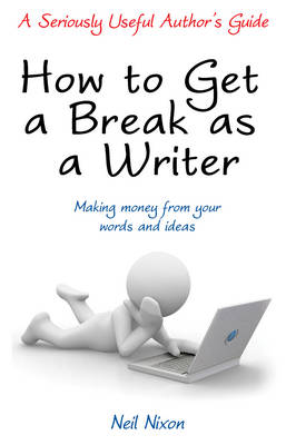 How to Get a Break as a Writer Making Money from Your Words and Ideas: A Seriously Useful Author's Guide by Neil Nixon