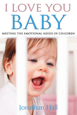 I Love You Baby Meeting the Emotional Needs of Children by Jonathan Hall