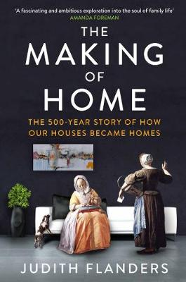 The Making of Home The 500-Year Story of How Our Houses Became Homes by Judith Flanders