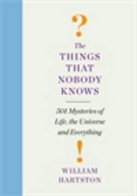 The Things That Nobody Knows 501 Mysteries of Life, the Universe and Everything by William Hartston