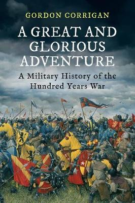 A Great and Glorious Adventure A Military History of the Hundred Years War by Gordon Corrigan