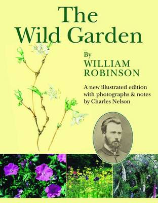 The Wild Garden by William Robinson A New Illustrated Edition with Photographs and Notes by Charles Nelson by William Robinson, Nelson Charles