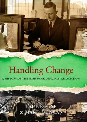Handling Change A History of the Irish Bank Officials' Association by Paul Rouse, Mark Duncan